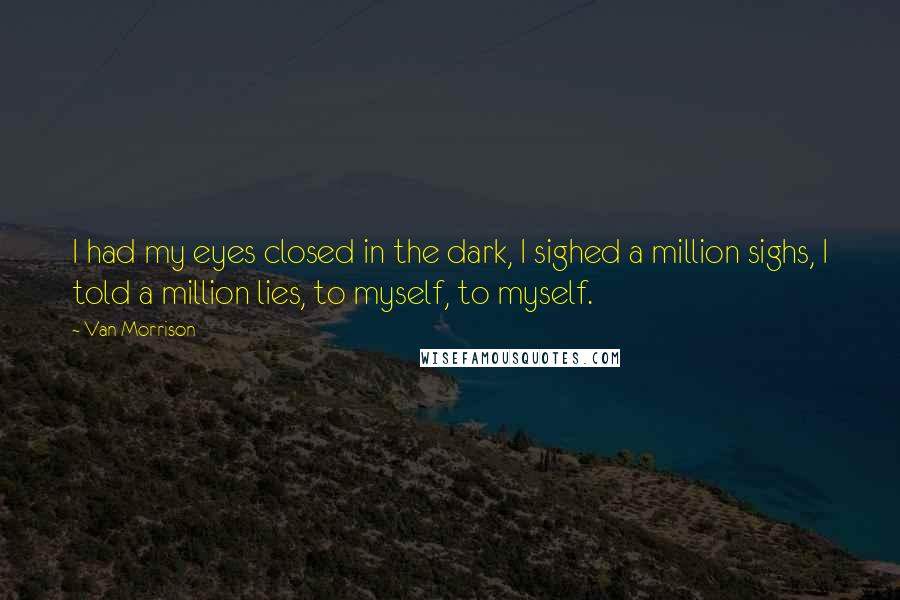 Van Morrison quotes: I had my eyes closed in the dark, I sighed a million sighs, I told a million lies, to myself, to myself.