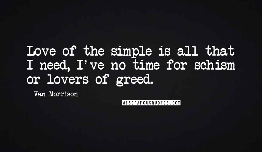 Van Morrison quotes: Love of the simple is all that I need, I've no time for schism or lovers of greed.