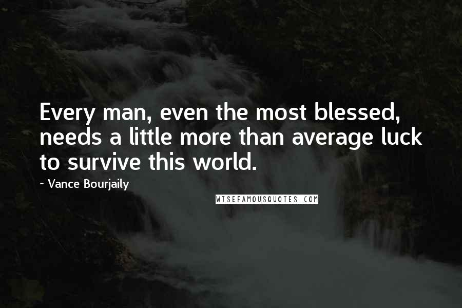 Vance Bourjaily quotes: Every man, even the most blessed, needs a little more than average luck to survive this world.