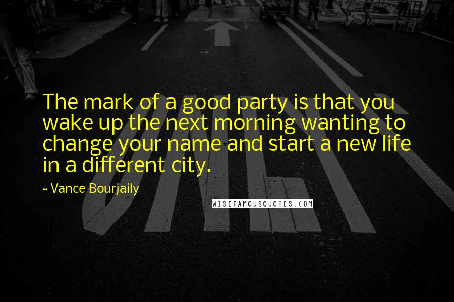 Vance Bourjaily quotes: The mark of a good party is that you wake up the next morning wanting to change your name and start a new life in a different city.
