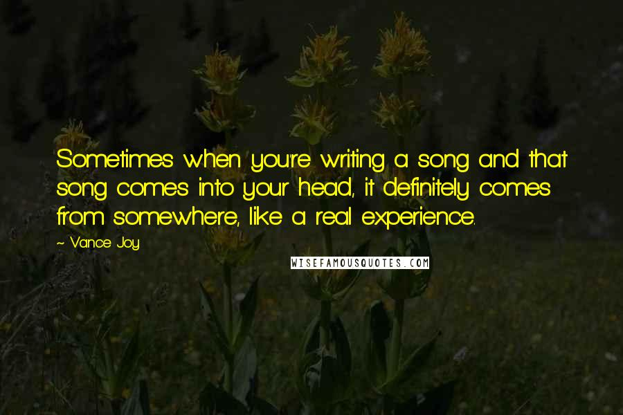 Vance Joy quotes: Sometimes when you're writing a song and that song comes into your head, it definitely comes from somewhere, like a real experience.