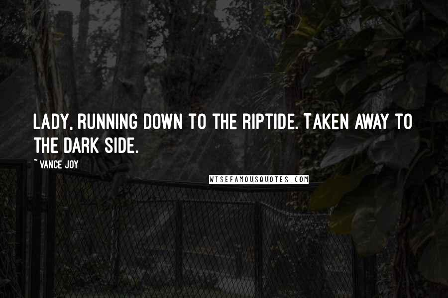 Vance Joy quotes: Lady, running down to the riptide. Taken away to the dark side.