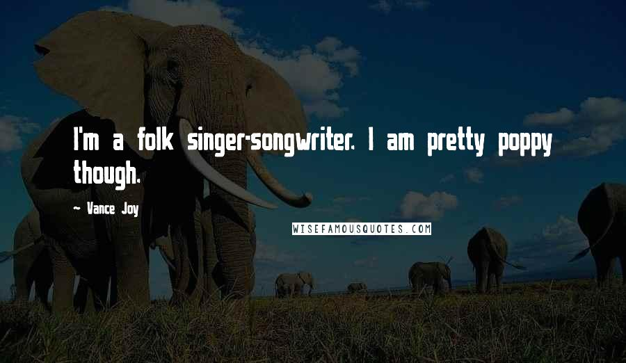 Vance Joy quotes: I'm a folk singer-songwriter. I am pretty poppy though.