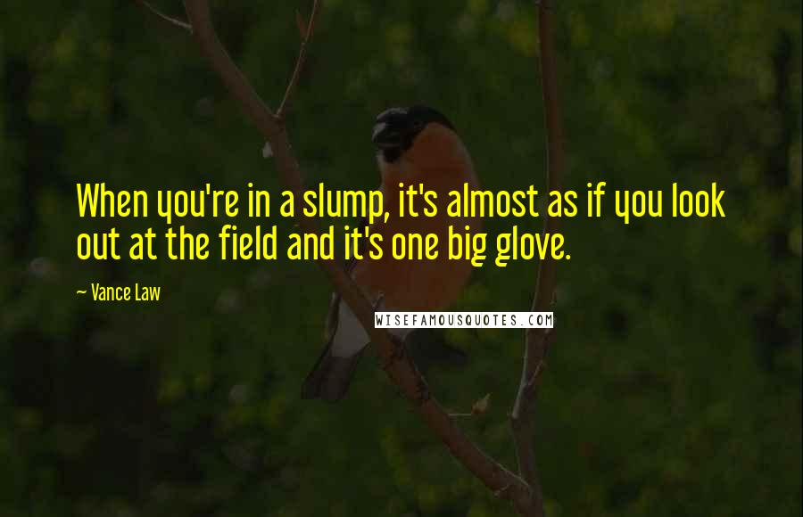 Vance Law quotes: When you're in a slump, it's almost as if you look out at the field and it's one big glove.