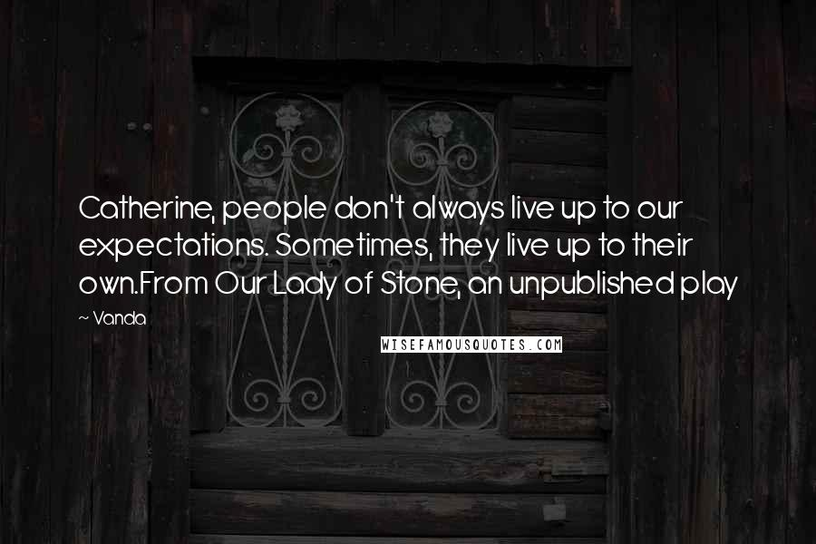 Vanda quotes: Catherine, people don't always live up to our expectations. Sometimes, they live up to their own.From Our Lady of Stone, an unpublished play