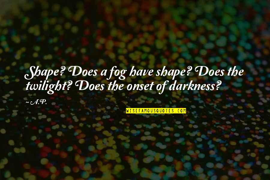 Vandal Hearts Quotes By A.P.: Shape? Does a fog have shape? Does the