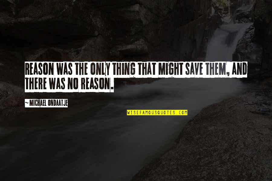 Vandal Hearts Quotes By Michael Ondaatje: Reason was the only thing that might save