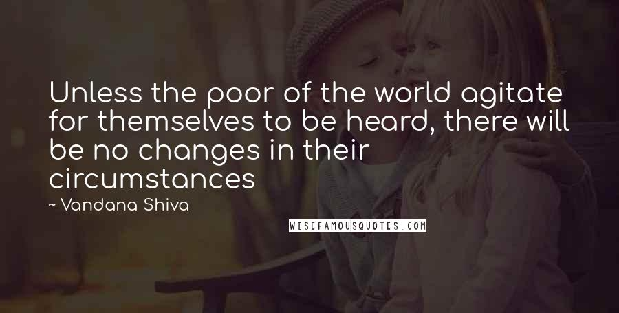 Vandana Shiva quotes: Unless the poor of the world agitate for themselves to be heard, there will be no changes in their circumstances