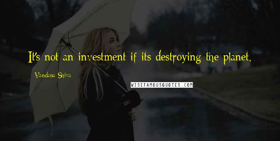 Vandana Shiva quotes: It's not an investment if its destroying the planet.