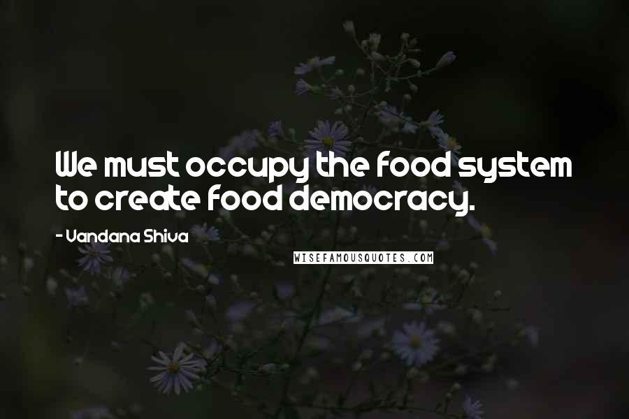 Vandana Shiva quotes: We must occupy the food system to create food democracy.