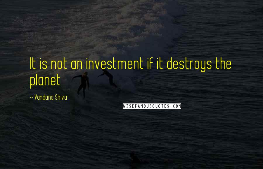 Vandana Shiva quotes: It is not an investment if it destroys the planet