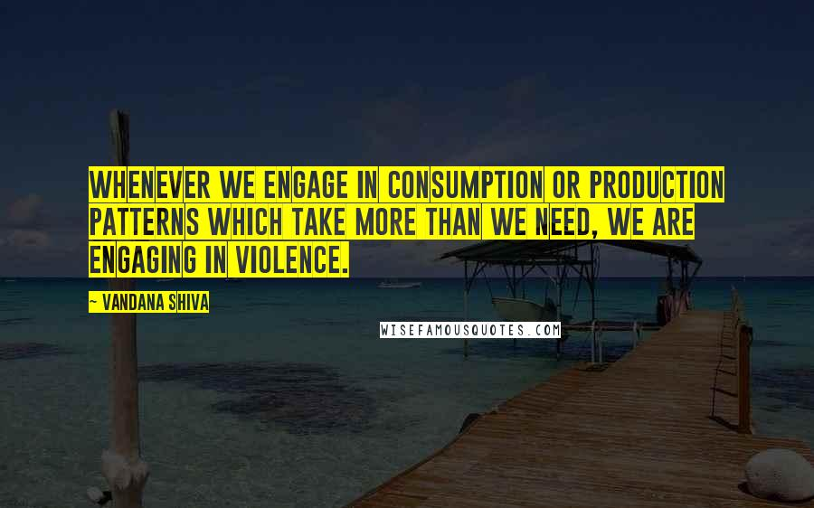 Vandana Shiva quotes: Whenever we engage in consumption or production patterns which take more than we need, we are engaging in violence.