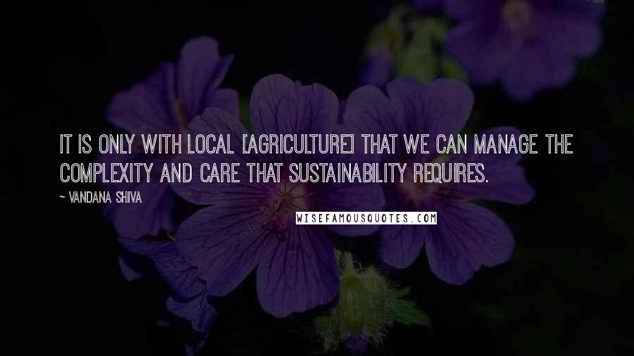 Vandana Shiva quotes: It is only with local [agriculture] that we can manage the complexity and care that sustainability requires.