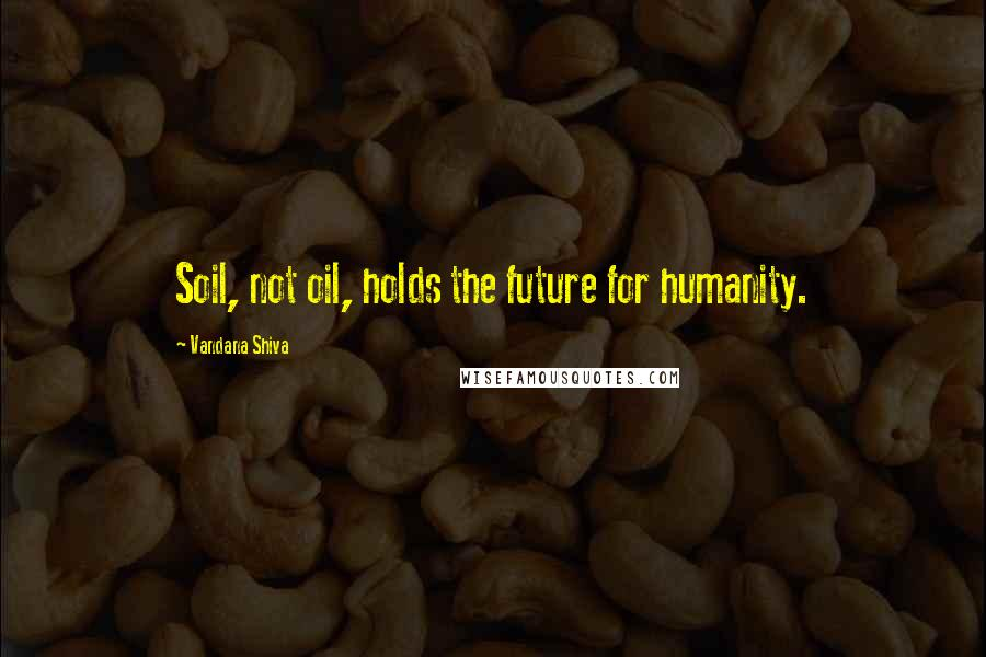 Vandana Shiva quotes: Soil, not oil, holds the future for humanity.