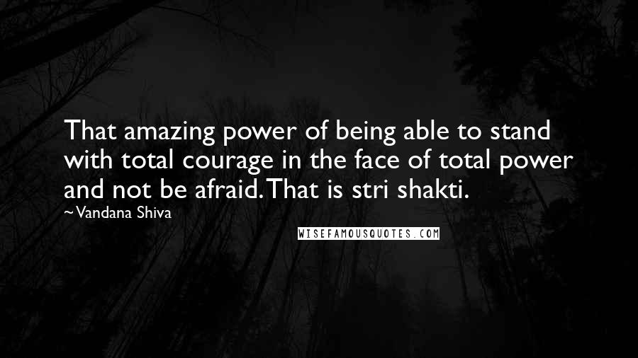 Vandana Shiva quotes: That amazing power of being able to stand with total courage in the face of total power and not be afraid. That is stri shakti.