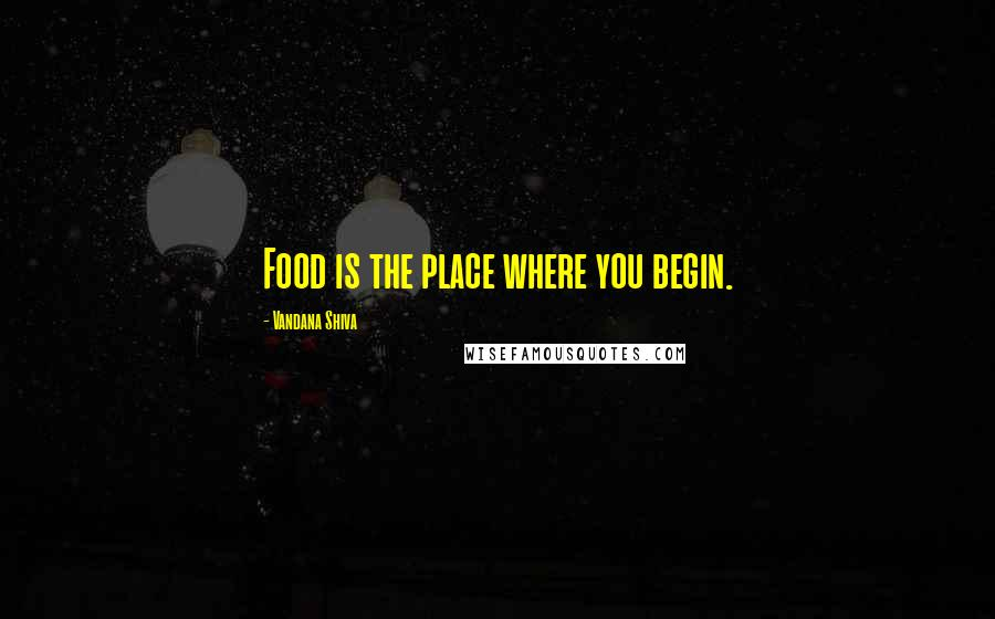 Vandana Shiva quotes: Food is the place where you begin.