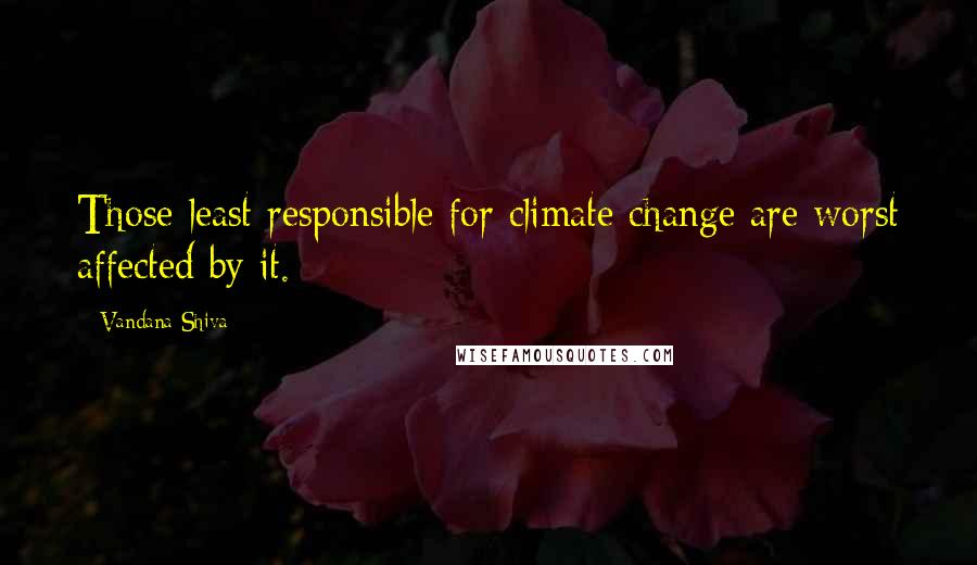Vandana Shiva quotes: Those least responsible for climate change are worst affected by it.