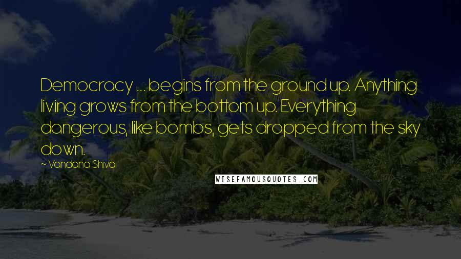 Vandana Shiva quotes: Democracy ... begins from the ground up. Anything living grows from the bottom up. Everything dangerous, like bombs, gets dropped from the sky down.