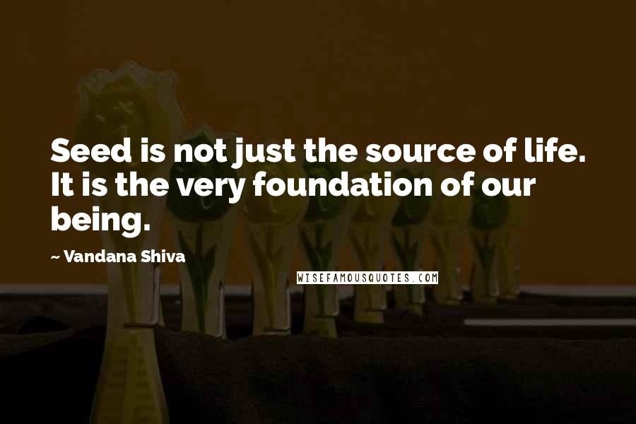 Vandana Shiva quotes: Seed is not just the source of life. It is the very foundation of our being.