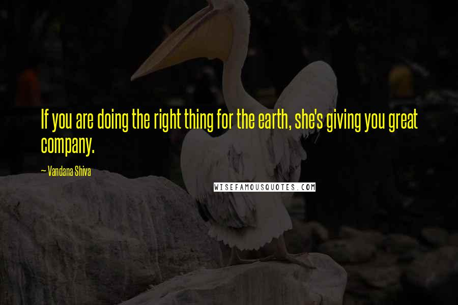 Vandana Shiva quotes: If you are doing the right thing for the earth, she's giving you great company.
