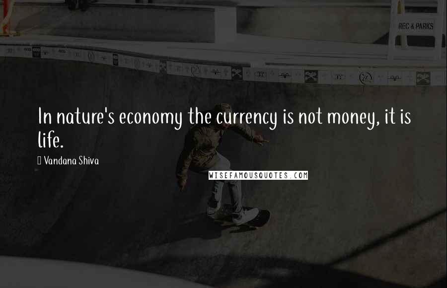 Vandana Shiva quotes: In nature's economy the currency is not money, it is life.