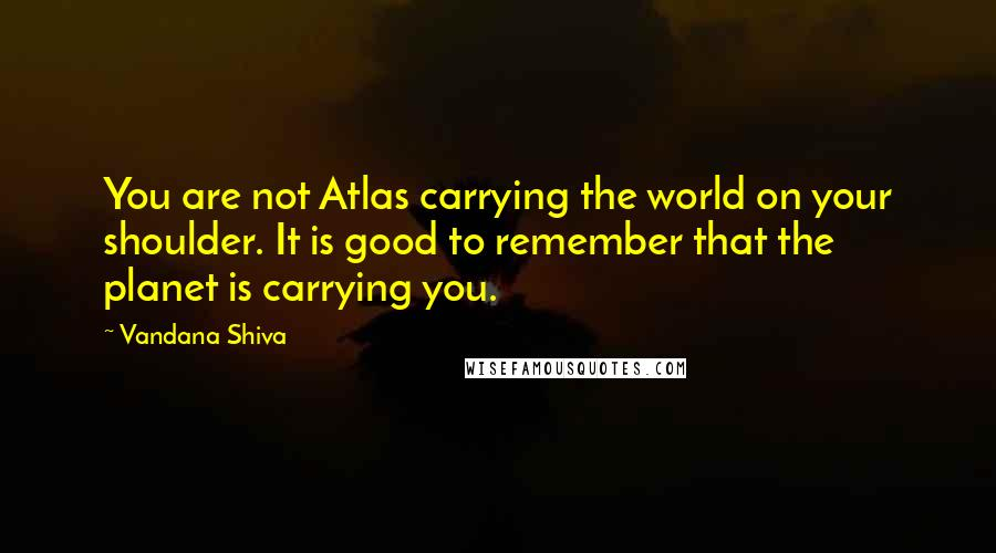 Vandana Shiva quotes: You are not Atlas carrying the world on your shoulder. It is good to remember that the planet is carrying you.