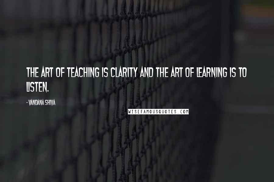 Vandana Shiva quotes: The art of teaching is clarity and the art of learning is to listen.