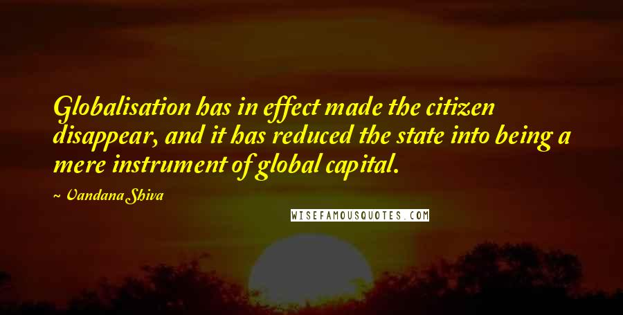 Vandana Shiva quotes: Globalisation has in effect made the citizen disappear, and it has reduced the state into being a mere instrument of global capital.