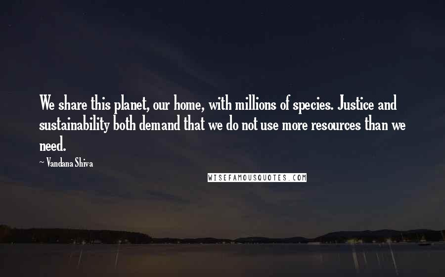 Vandana Shiva quotes: We share this planet, our home, with millions of species. Justice and sustainability both demand that we do not use more resources than we need.