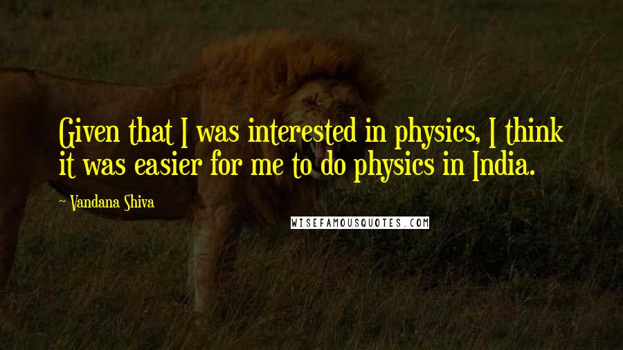 Vandana Shiva quotes: Given that I was interested in physics, I think it was easier for me to do physics in India.