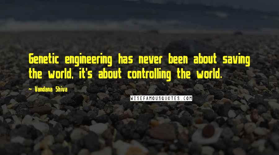 Vandana Shiva quotes: Genetic engineering has never been about saving the world, it's about controlling the world.