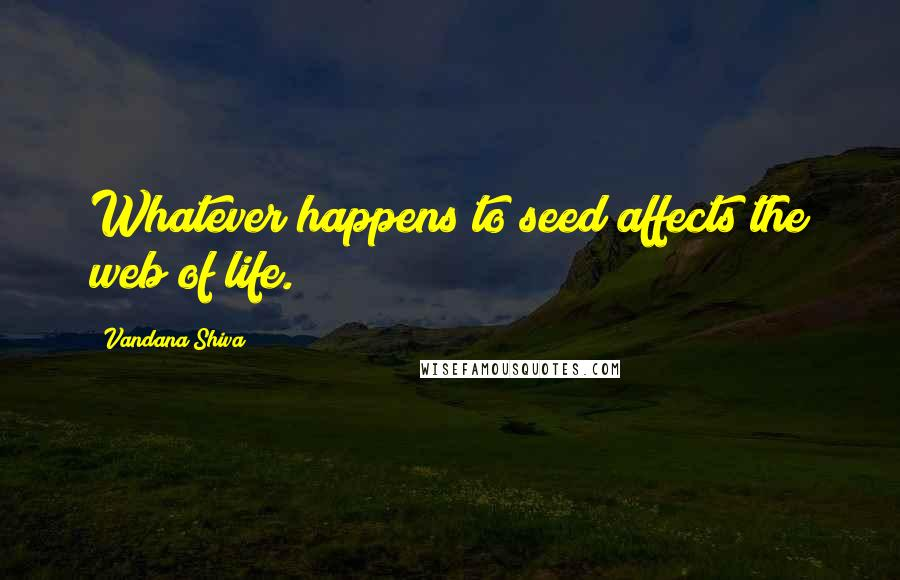Vandana Shiva quotes: Whatever happens to seed affects the web of life.