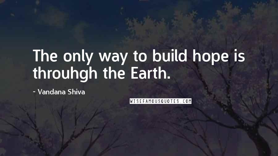 Vandana Shiva quotes: The only way to build hope is throuhgh the Earth.