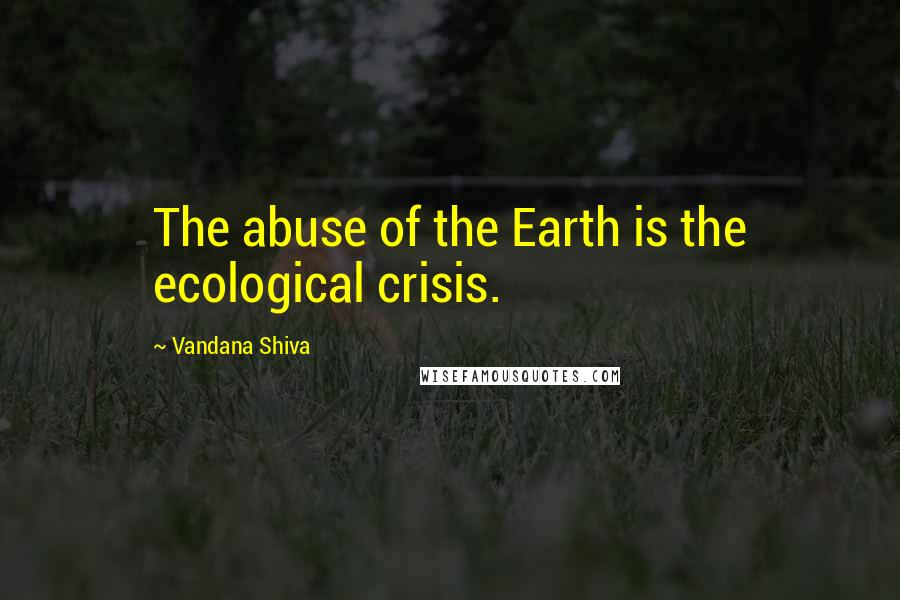 Vandana Shiva quotes: The abuse of the Earth is the ecological crisis.