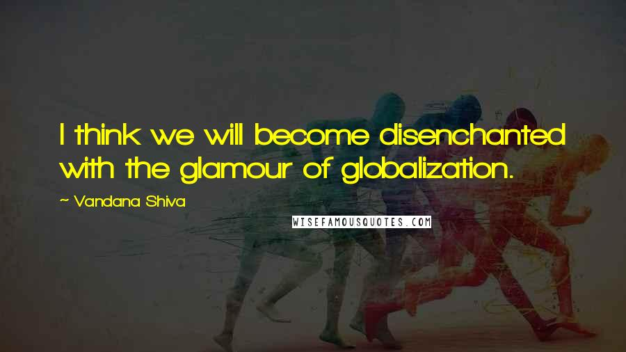 Vandana Shiva quotes: I think we will become disenchanted with the glamour of globalization.