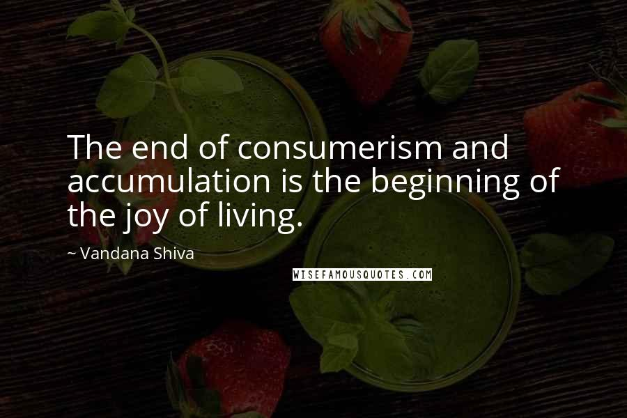 Vandana Shiva quotes: The end of consumerism and accumulation is the beginning of the joy of living.