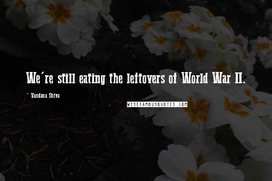Vandana Shiva quotes: We're still eating the leftovers of World War II.