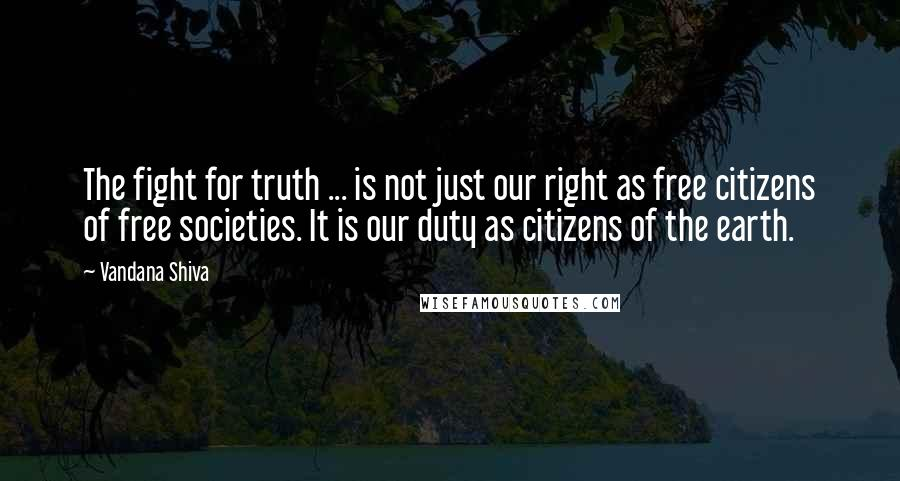 Vandana Shiva quotes: The fight for truth ... is not just our right as free citizens of free societies. It is our duty as citizens of the earth.