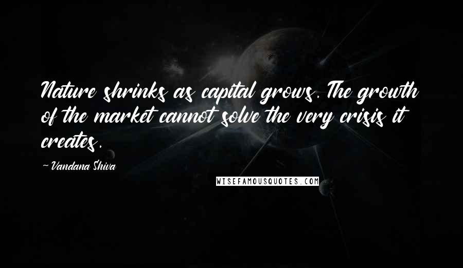 Vandana Shiva quotes: Nature shrinks as capital grows. The growth of the market cannot solve the very crisis it creates.