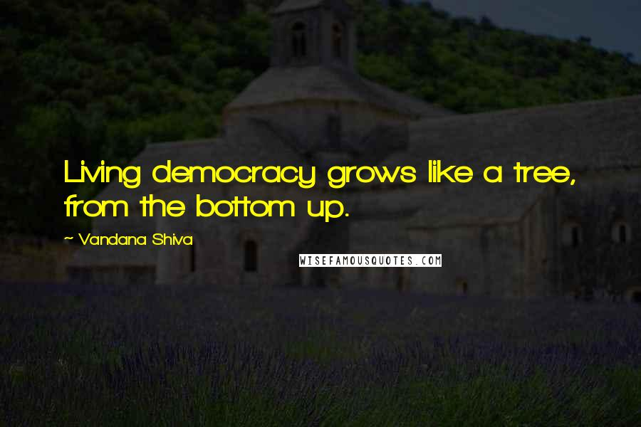Vandana Shiva quotes: Living democracy grows like a tree, from the bottom up.