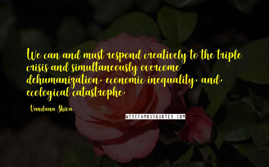 Vandana Shiva quotes: We can and must respond creatively to the triple crisis and simultaneously overcome dehumanization, economic inequality, and, ecological catastrophe.