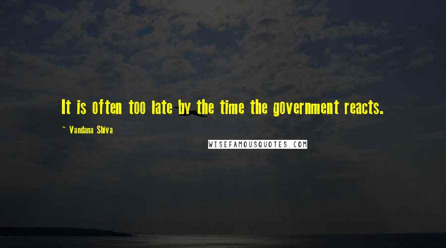 Vandana Shiva quotes: It is often too late by the time the government reacts.