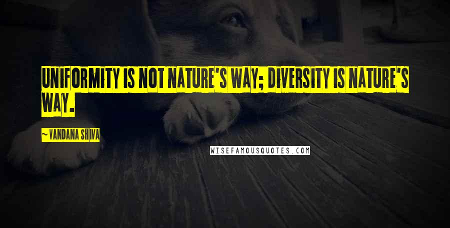 Vandana Shiva quotes: Uniformity is not nature's way; diversity is nature's way.