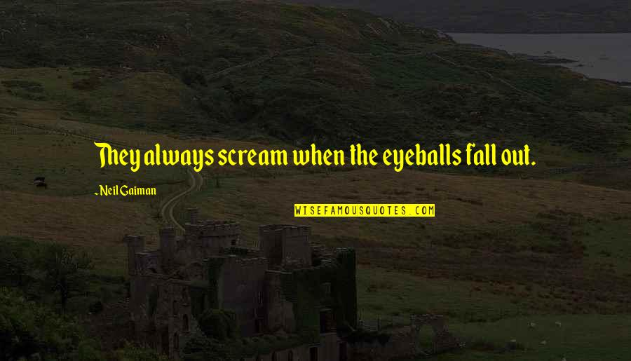 Vandemar Quotes By Neil Gaiman: They always scream when the eyeballs fall out.
