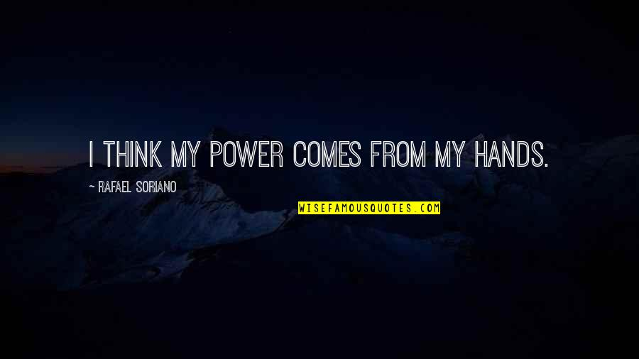 Vandemar Quotes By Rafael Soriano: I think my power comes from my hands.