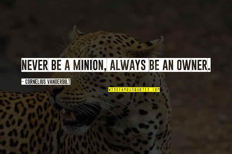 Vanderbilt Quotes By Cornelius Vanderbilt: Never be a minion, always be an owner.