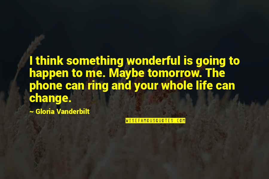 Vanderbilt Quotes By Gloria Vanderbilt: I think something wonderful is going to happen