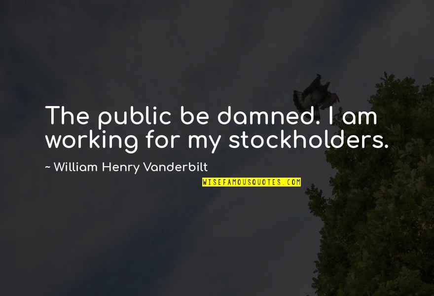 Vanderbilt Quotes By William Henry Vanderbilt: The public be damned. I am working for