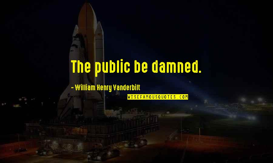 Vanderbilt Quotes By William Henry Vanderbilt: The public be damned.