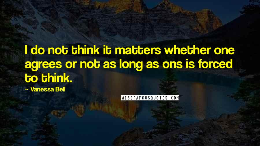 Vanessa Bell quotes: I do not think it matters whether one agrees or not as long as ons is forced to think.